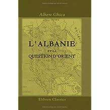 L'Albanie et la question d'Orient: (Solution de la question d'Orient). [Par] prince Albert Ghica