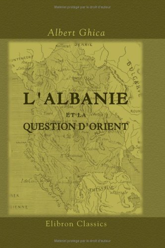 L'Albanie et la question d'Orient: (Solution de la question d'Orient). [Par] prince Albert Ghica par Albert Ghica