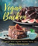 Vegan backen - so gelingen Ihnen veganer Kuchen, Torte und Kekse im Handumdrehen! Backbuch mit 60 veganen Rezepten ohne Milch und Ei.