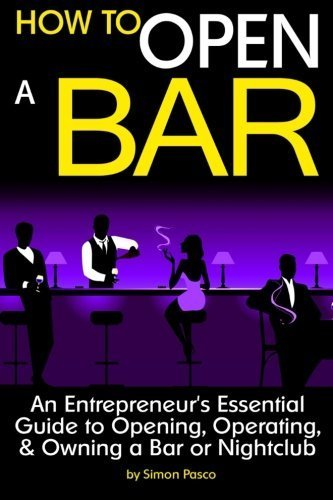 How to Open a Bar: An Entrepreneur's Essential Guide to Opening, Operating, and Owning a Bar or Nightclub ~ ( the Bar Business Plan ) by Simon Pasco (2015-04-11)