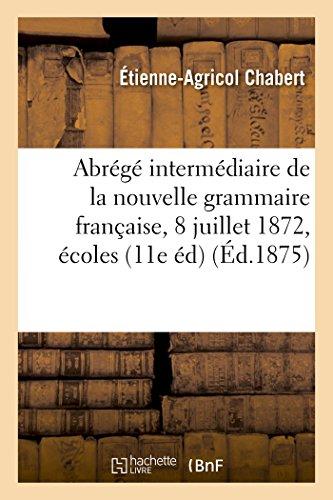 Abrégé intermédiaire de la nouvelle grammaire française : adoptée le 8 juillet 1872: pour les écoles communales de la ville de Paris 11e édition par Étienne-Agricol Chabert