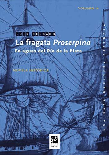 La fragata Proserpina: En aguas del Río de la Plata (Una saga marinera española nº 14) por Luis Delgado Bañón