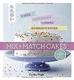 Mix and Match Cakes. Die neue Art zu Backen!: 11 Teige + 25 Füllungen + 9 Cremes = 100 kreative Kuchen!