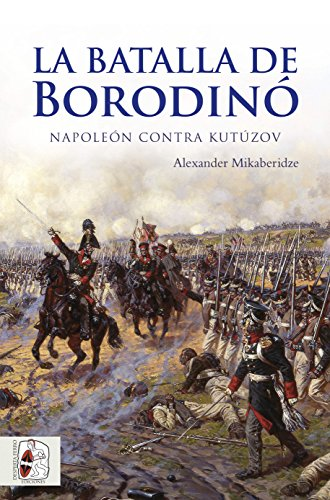 La batalla de Borodinó: Napoleón contra Kutúzov (Guerras Napoleónicas) por Alexander Mikaberidze