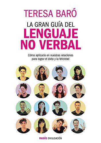 La gran guía del lenguaje no verbal: Cómo aplicarlo en nuestras relaciones para lograr el éxito y la felicidad por Teresa Baró Catafau