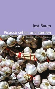 Picasso sehen und sterben: Provence-Krimi mit Rezepten (Mord und Nachschlag) von [Baum, Jost]