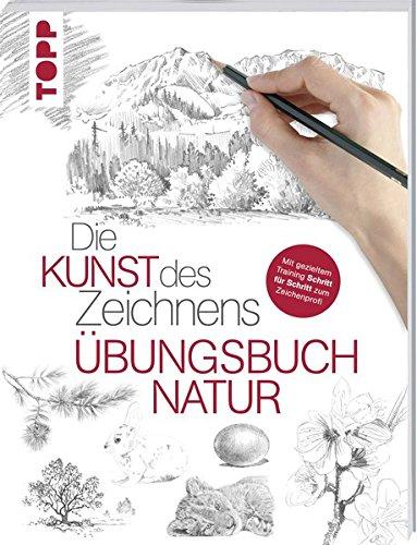 Die Kunst des Zeichnens - Natur Übungsbuch: Mit gezieltem Training Schritt für Schritt zum Zeichenprofi