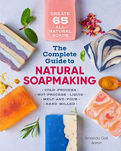 The Complete Guide to Natural Soap Making: Create 65 All-Natural Cold-Process, Hot-Process, Liquid, Melt-And-Pour, and Hand-Milled Soaps Liquid Hand E