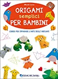 Origami semplici per bambini. Corso per imparare l'arte degli origami. Ediz. illustrata
