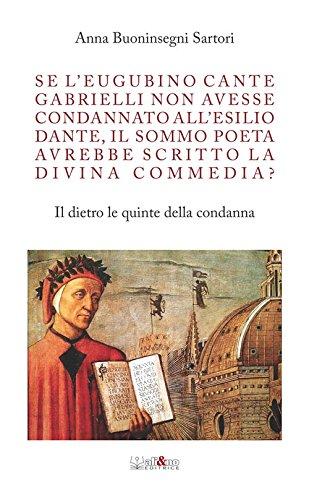 Se l'eugubino Cante Gabrielli non avesse condannato all'esilio Dante, il Sommo Poeta avrebbe scritto la Divina Commedia? Il dietro le quinte della condanna