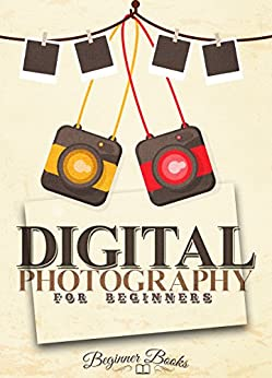 Digital Photography: Digital Photography For Beginners: Join The Digital World Of The Ever-evolving Art Of Photography (digital Photography - Digital Photography ... Beginners - Phogoraphy) por Beginner Books epub