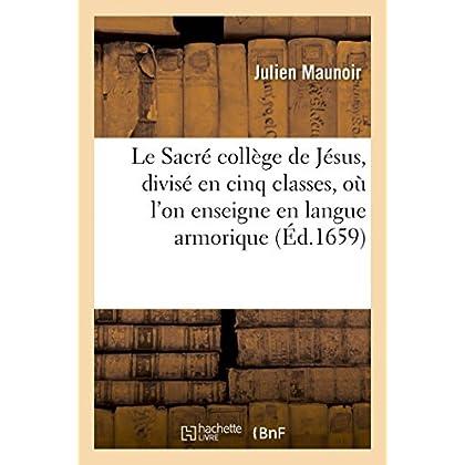 Le Sacré collège de Jésus, divisé en cinq classes, où l'on enseigne en langue armorique les: leçons chrétiennes, avec les trois clefs pour y entrer, un dictionnaire, une grammaire et syntaxe