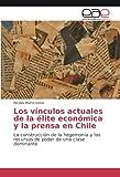 Los vínculos actuales de la élite económica y la prensa en Chile: La construcción de la hegemonía y los recursos de poder de una clase dominante
