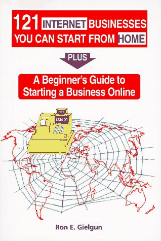 121 Internet Businesses You Can Start from Home: Plus a Beginners Guide to Starting a Business Online
