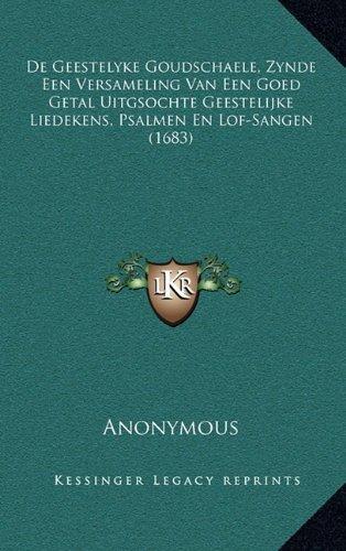 de Geestelyke Goudschaele, Zynde Een Versameling Van Een Goed Getal Uitgsochte Geestelijke Liedekens, Psalmen En Lof-Sangen (1683)