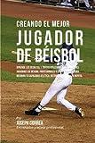 Creando el Mejor Jugador de Beisbol: Aprende los secretos y trucos utilizados por los mejores jugadores de beisbol profesionales y entrenadores, para atletica, nutricion y fortaleza Mental