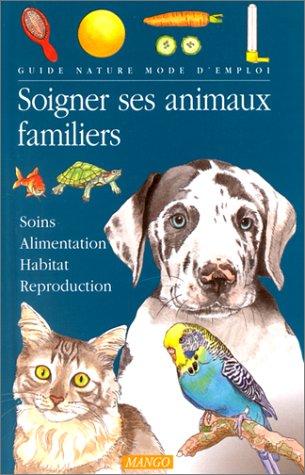 SOIGNER SES ANIMAUX FAMILIERS. Soins, Alimentation, Habitat, Reproduction