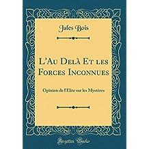 L'Au Dela Et Les Forces Inconnues: Opinion de L'Elite Sur Les Mysteres (Classic Reprint)