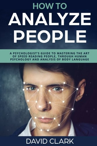 How to Analyze People: A Psychologist's Guide to Mastering the Art of Speed Reading People, Through Human Psychology & Analysis of Body Language: Volume 5 por David Clark