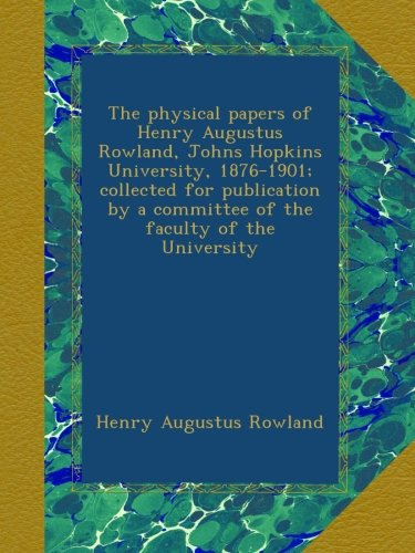 The physical papers of Henry Augustus Rowland, Johns Hopkins University, 1876-1901; collected for publication by a committee of the faculty of the University
