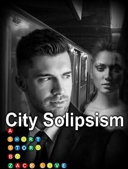 City Solipsism: A Short Story by [Love, Zack]