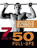 7 Weeks to 50 Pull-Ups: Strengthen and Sculpt Your Arms, Shoulders, Back, and Abs by Training to Do 50 Consecutive Pull-Ups - Brett Stewart