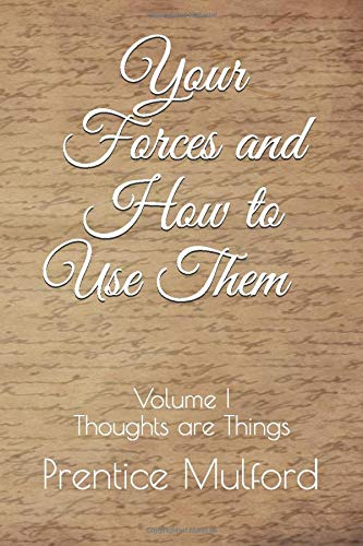Your Forces and How to Use Them - Volume I: Thoughts are Things
