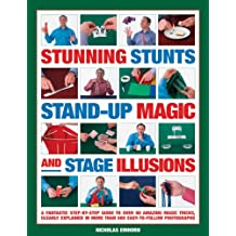 Stunning Stunts, Stand-up Magic and Stage Illusions: A Fantastic Step-by-step Guide to Over 80 Amazing Magic Tricks
