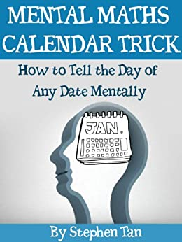 MENTAL MATHS CALENDAR TRICK: How to Tell the Day of Any Date Mentally by [Tan, Stephen]