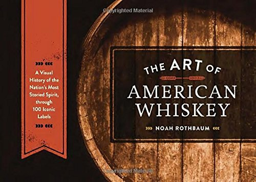 The Art of American Whiskey: A Visual History of the Nation's Most Storied Spirit, Through 100 Iconic Labels by Noah Rothbaum (14-May-2015) Hardcover