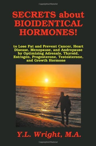 Secrets about Bioidentical Hormones to Lose Fat and Prevent Cancer, Heart Disease, Menopause, and Andropause, by Optimizing Adrenals, Thyroid, Estrogen, Progesterone, Testosterone, and Growth Hormone! by Y.L. Wright M.A. (2010-12-18)