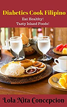 Diabetics Cook Filipino: Eat Healthy! Tasty Island Foods(Filipino Cooking: 101 for beginners, Basic Filipino Recipes, Filipino Cooking, Filipino Food Grocery, ... Meals, Filipino Recipes) (English Edition) par [Concepcion, Lola Nita]