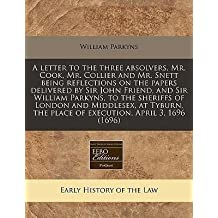 [{ A Letter to the Three Absolvers, Mr. Cook, Mr. Collier and Mr. Snett Being Reflections on the Papers Delivered by Sir John Friend, and Sir William Parky By Parkyns, William ( Author ) Jan - 01- 2011 ( Paperback ) } ]