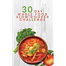 30 Day Whole Food Slow Cooker Challenge: 100 Whole Food Slow Cooker Recipes with Photos and Nutrition Info for Every Meal; Approved Whole Foods Recipes for Rapid Weight Loss (English Edition)