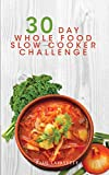 30 Day Whole Food Slow Cooker Challenge: 100 Whole Food Slow Cooker Recipes with Photos and Nutrition Info for Every Meal; Approved Whole Foods Recipes for Rapid Weight Loss