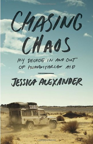 Chasing Chaos: My Decade in and Out of Humanitarian Aid by Jessica Alexander (15-Oct-2013) Paperback