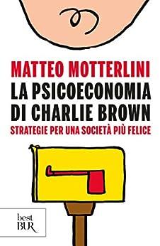 La psicoeconomia di Charlie Brown: Strategie per una società più felice di [Motterlini, Matteo]