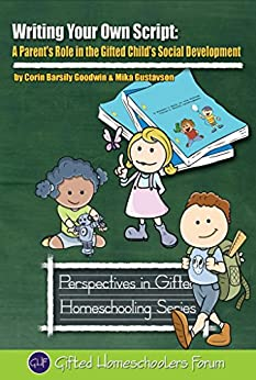 Writing Your Own Script: A Parent's Role in the Gifted Child's Social Development (Perspectives in Gifted Homeschooling Book 8) (English Edition) di [Goodwin, Corin Barsily, Gustavson, Mika]