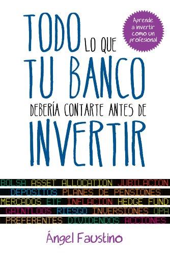 Descargar Libro Todo lo que tu banco debería contarte antes de invertir: Aprende a invertir como un profesional de Ángel Faustino