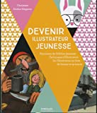 Devenir illustrateur jeunesse: Panorama de l'édition jeunesse - Techniques d'illustration - De l'illustration au livre - Se former.