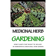 Medicinal Herb Gardening: Some Plants That Might to Include in Homeopathic Medicinal Herb Garden (English Edition)