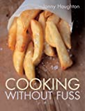 Cooking Without Fuss: Stress-free Recipes for the Homecook