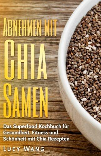 Abnehmen mit Chia Samen: Das Superfood Kochbuch Gesundheit, Fitness und Schönheit mit Chia Rezepten (Chia Samen Buch mit großer Auswahl an Chia Samen Rezepten, Band 1)
