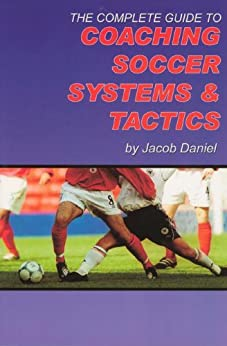 The Complete Guide to Coaching Soccer Systems and Tactics by [Daniel, Jacob]