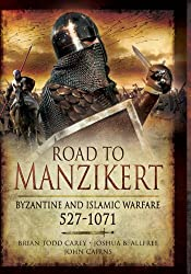 Road to Manzikert: Byzantine and Islamic Warfare, 527-1071