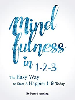 Mindfulness in 1-2-3: The Easy Way to Start a Life of Authentic Happiness Today by [Svenning, Peter]