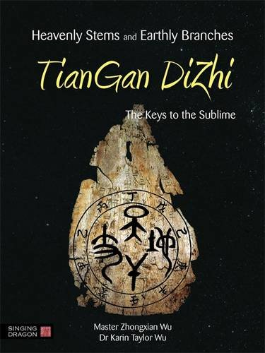 Heavenly Stems and Earthly Branches - Tiangan Dizhi: The Keys to the Sublime por Zhongxian Wu