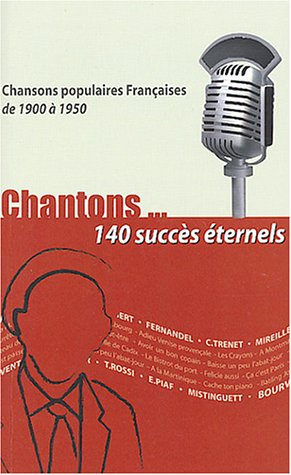 Chantons... 140 succès éternels : Chansons populaires françaises de 1900 à 1950