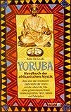 Yoruba, Handbuch der afrikanischen Mystik. Alles über die himmlischen Zauberkräfte der Orisha und die Lehren der Odu sowie geheimnisvolle Orakel, Verehrungsstätten, Tänze, Gebete und Opfergaben. - Baba Ifa Karade