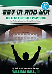 Get In and Win College Football Playbook: For Predicting Scores and Placing Winner Wagers By a Wall Street Investment Manager (English Edition)